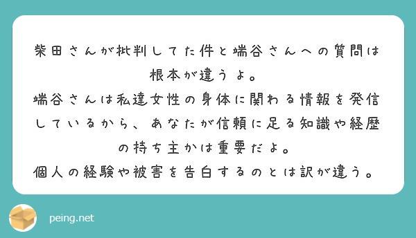柴田さんが批判してた件と端谷さんへの質問は根本が違うよ。 端谷さんは私達女性の身体に関わる情報を発信しているから、あなたが信頼に足る知識や経歴の持ち主かは重要だよ。 個人の経験や被害を告白するのとは訳が違う。