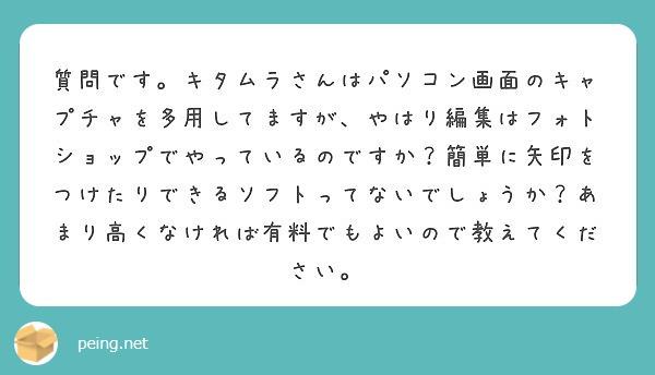 質問です。キタムラさんはパソコン画面のキャプチャを多用してますが、やはり編集はフォトショップでやっているのですか?簡単に矢印をつけたりできるソフトってないでしょうか?あまり高くなければ有料でもよいので教えてください。