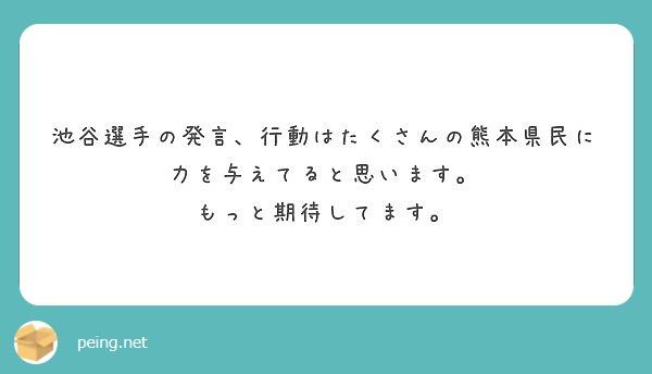 池谷選手の発言、行動はたくさんの熊本県民に力を与えてると思います。 もっと期待してます。