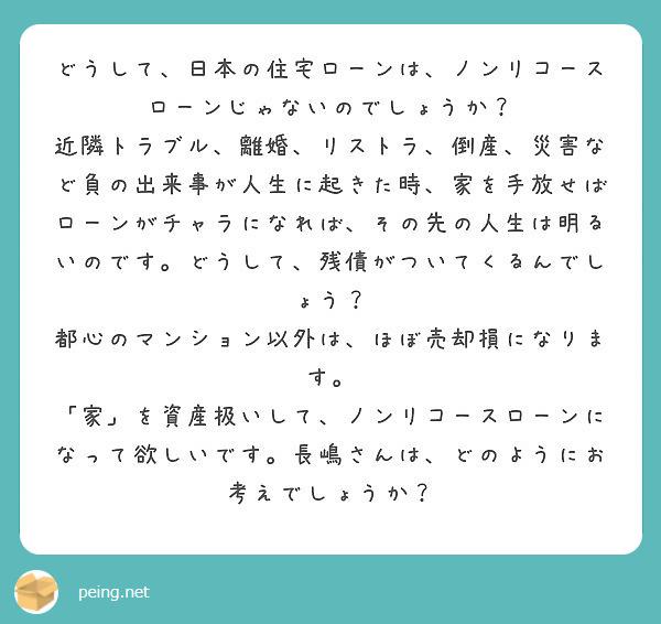 どうして、日本の住宅ローンは、ノンリコースローンじゃないのでしょうか? 近隣トラブル、離婚、リストラ、倒産、災害など負の出来事が人生に起きた時、家を手放せばローンがチャラになれば、その先の人生は明るいのです。どうして、残債がついてくるんでしょう? 都心のマンション以外は、ほぼ売却損になります。 「家」を資産扱いして、ノンリコースローンになって欲しいです。長嶋さんは、どのようにお考えでしょうか?