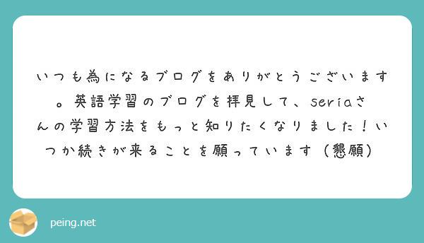 いつも為になるブログをありがとうございます。英語学習のブログを拝見して、seriaさんの学習方法をもっと知りたくなりました!いつか続きが来ることを願っています(懇願)
