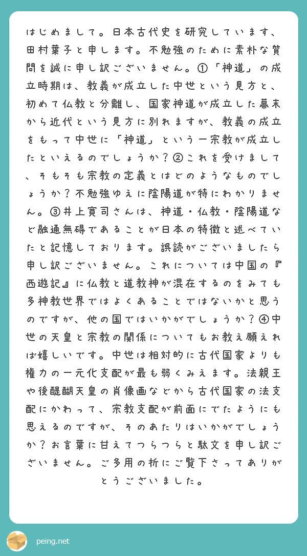 はじめまして。日本古代史を研究しています、田村葉子と申します。不勉強のために素朴な質問を誠に申し訳ございません。①「神道」の成立時期は、教義が成立した中世という見方と、初めて仏教と分離し、国家神道が成立した幕末から近代という見方に別れますが、教義の成立をもって中世に「神道」という一宗教が成立したといえるのでしょうか?②これを受けまして、そもそも宗教の定義とはどのようなものでしょうか?不勉強ゆえに陰陽道が特にわかりません。③井上寛司さんは、神道・仏教・陰陽道など融通無碍であることが日本の特徴と述べていたと記憶しております。誤読がございましたら申し訳ございません。これについては中国の『西遊記』に仏教と道教神が混在するのをみても多神教世界ではよくあることではないかと思うのですが、他の国ではいかがでしょうか?④中世の天皇と宗教の関係についてもお教え願えれば嬉しいです。中世は相対的に古代国家よりも権力の一元化支配が最も弱くみえます。法親王や後醍醐天皇の肖像画などから古代国家の法支配にかわって、宗教支配が前面にでたようにも思えるのですが、そのあたりはいかがでしょうか?お言葉に甘えてつらつらと駄文を申し訳ございません。ご多用の折にご覧下さってありがとうございました。