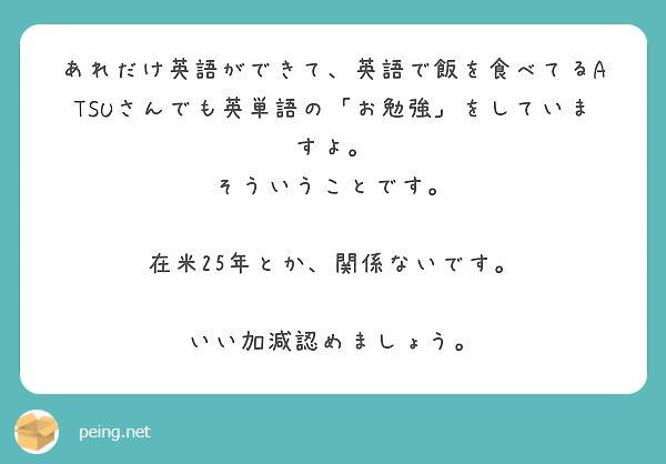 あれだけ英語ができて、英語で飯を食べてるATSUさんでも英単語の「お勉強」をしていますよ。 そういうことです。  在米25年とか、関係ないです。  いい加減認めましょう。