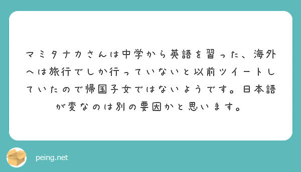 マミタナカさんは中学から英語を習った、海外へは旅行でしか行っていないと以前ツイートしていたので帰国子女ではないようです。日本語が変なのは別の要因かと思います。