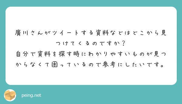 廣川さんがツイートする資料などはどこから見つけてくるのですか? 自分で資料を探す時にわかりやすいものが見つからなくて困っているので参考にしたいです。