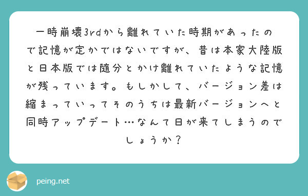 一時崩壊3rdから離れていた時期があったので記憶が定かではないですが、昔は本家大陸版と日本版では随分とかけ離れていたような記憶が残っています。もしかして、バージョン差は縮まっていってそのうちは最新バージョンへと同時アップデート…なんて日が来てしまうのでしょうか?