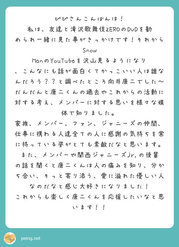 ぴぴさんこんばんは! 私は、友達と滝沢歌舞伎ZEROのDVDを勧められ一緒に見た事がきっかけです!それからSnow ManのYouTubeを沢山見るようになり、こんなにも話が面白くてかっこいい人は誰なんだろう??と調べたところ向井康二でした〜 だんだんと康二くんの過去やこれからの活動に対する考え、メンバーに対する思いを様々な媒体で知りました。 家族、メンバー、ファン、ジャニーズの仲間、仕事に携わる人達全ての人に感謝の気持ちを常に持っている姿がとても素敵だなと思います。 また、メンバーや関西ジャニーズJr.の後輩の話を聞くと康二くんは人の痛みを知り、分かち合い、そっと寄り添う、愛に溢れた優しい人なのだなと感じ大好きになりました! これからも楽しく康二くんを応援したいなと思います!!