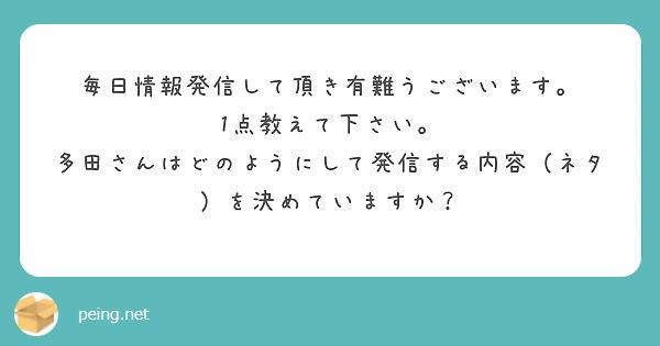 毎日情報発信して頂き有難うございます。 1点教えて下さい。 多田さんはどのようにして発信する内容(ネタ)を決めていますか?