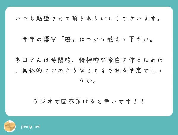 いつも勉強させて頂きありがとうございます。  今年の漢字 「遊」 について教えて下さい。  多田さんは時間的、精神的な余白を作るために、具体的にどのようなことをされる予定でしょうか。  ラジオで回答頂けると幸いです!!