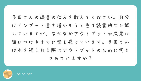 多田さんの読書の仕方を教えてください。自分はインプット量を増やそうと色々読書法など試していますが、なかなかアウトプットや成果に結びつけるまでに壁を感じています。多田さんは本を読まれる際にアウトプットのために何をされていますか?