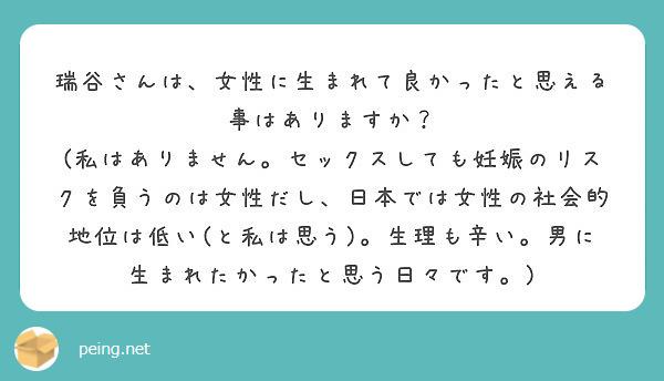 瑞谷さんは、女性に生まれて良かったと思える事はありますか? (私はありません。セックスしても妊娠のリスクを負うのは女性だし、日本では女性の社会的地位は低い(と私は思う)。生理も辛い。男に生まれたかったと思う日々です。)