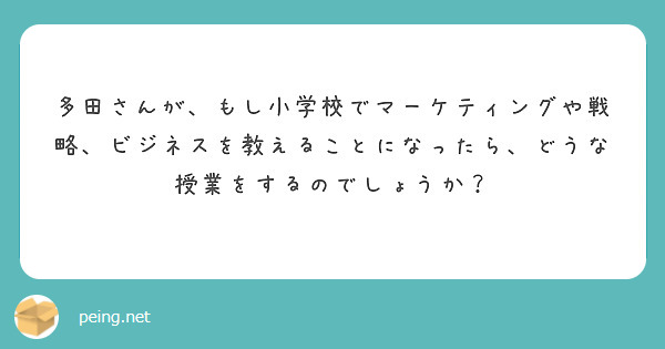 多田さんが、もし小学校でマーケティングや戦略、ビジネスを教えることになったら、どうな授業をするのでしょうか?