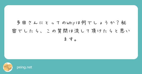 多田さんにとってのWhyは何でしょうか?秘密でしたら、この質問は流して頂けたらと思います。