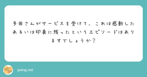 多田さんがサービスを受けて、これは感動したあるいは印象に残ったというエピソードはありますでしょうか?