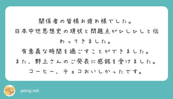関係者の皆様お疲れ様でした。 日本中世思想史の現状と問題点がひしひしと伝わってきました。 有意義な時間を過ごすことができました。 また、野上さんのご発表に感銘を受けました。 コーヒー、チョコおいしかったです。